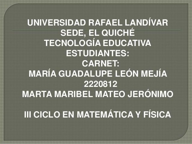 UNIVERSIDAD RAFAEL LANDÍVARSEDE, EL QUICHÉTECNOLOGÍA EDUCATIVAESTUDIANTES:CARNET:MARÍA GUADALUPE LEÓN MEJÍA2220812MARTA MA...