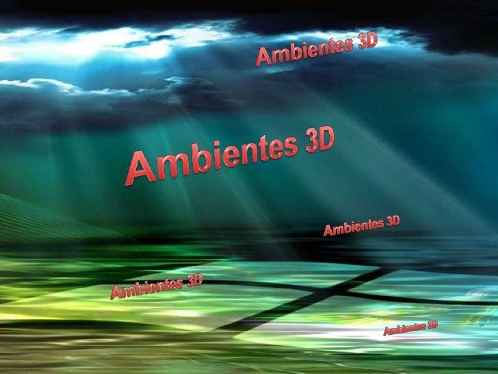 Ambientes 3D<br />Ambientes 3D<br />Ambientes 3D<br />Ambientes 3D<br />Ambientes 3D<br />