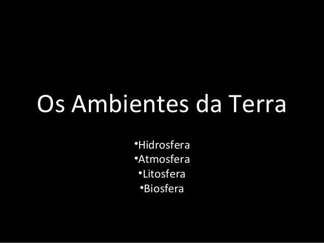 Os Ambientes da Terra        •Hidrosfera        •Atmosfera         •Litosfera         •Biosfera