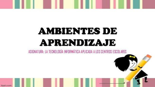 AMBIENTES DE APRENDIZAJE ASIGNATURA: LA TECNOLOGÍA INFORMÁTICA APLICADA A LOS CENTROS ESCOLARES