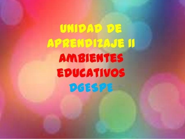 Unidad deAprendizaje IIAmbienteseducativosDGESPE
