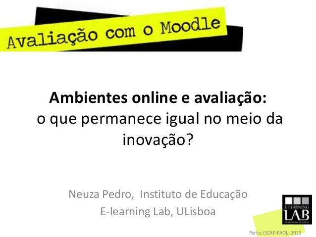 Ambientes online e avaliação:o que permanece igual no meio dainovação?Neuza Pedro, Instituto de EducaçãoE-learning Lab, UL...