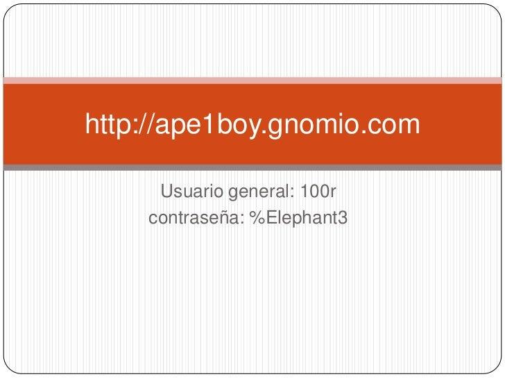 Usuario general: 100r<br />contraseña: %Elephant3<br />http://ape1boy.gnomio.com<br />
