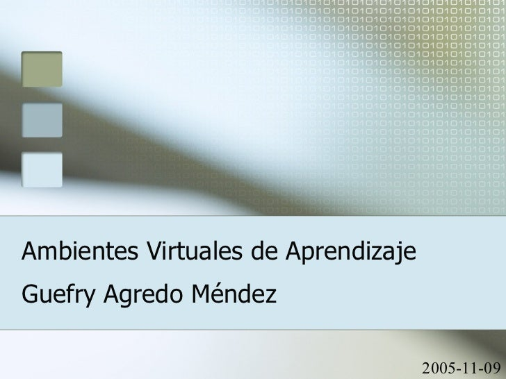 Ambientes Virtuales de Aprendizaje Guefry Agredo Méndez 2005-11-09