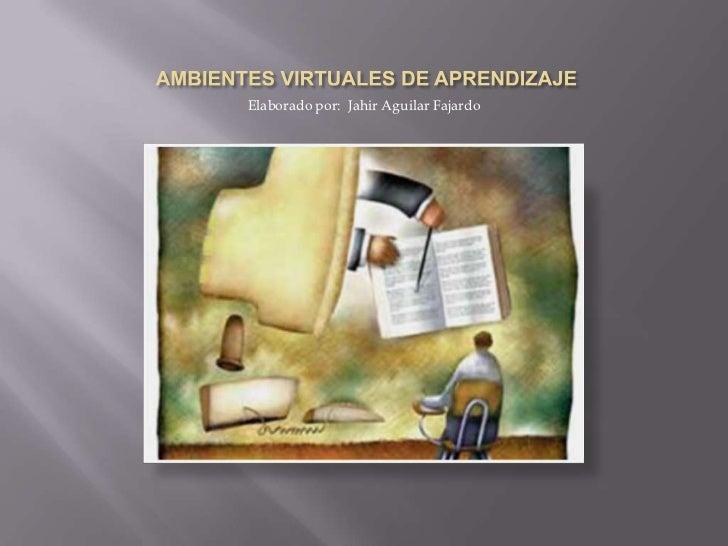 AMBIENTES VIRTUALES DE APRENDIZAJE<br />Elaborado por:  Jahir Aguilar Fajardo<br />