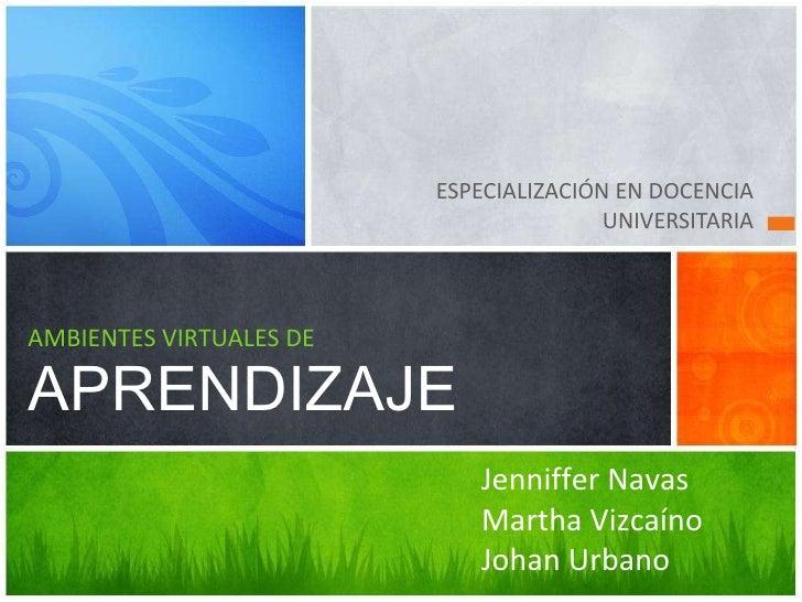 <ul><li>ESPECIALIZACIÓN EN DOCENCIA UNIVERSITARIA </li></ul>AMBIENTES VIRTUALES DE APRENDIZAJE Jenniffer Navas  Martha Viz...