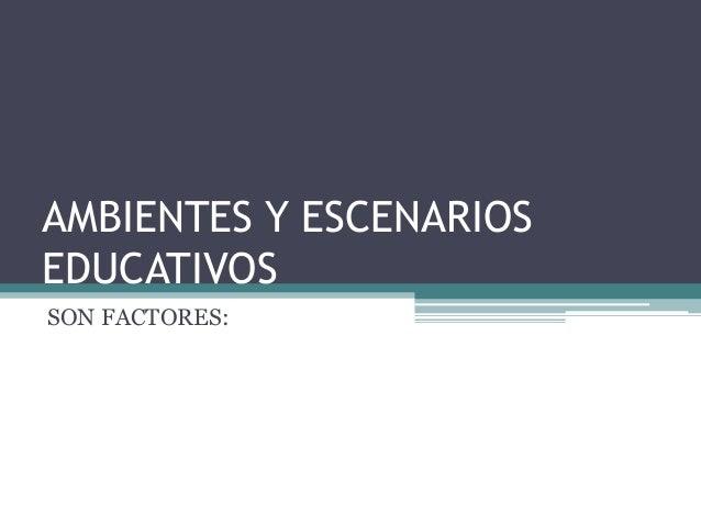 AMBIENTES Y ESCENARIOSEDUCATIVOSSON FACTORES: