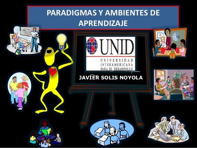 PARADIGMAS Y AMBIENTES DE       APRENDIZAJE       JAVIER SOLIS NOYOLA