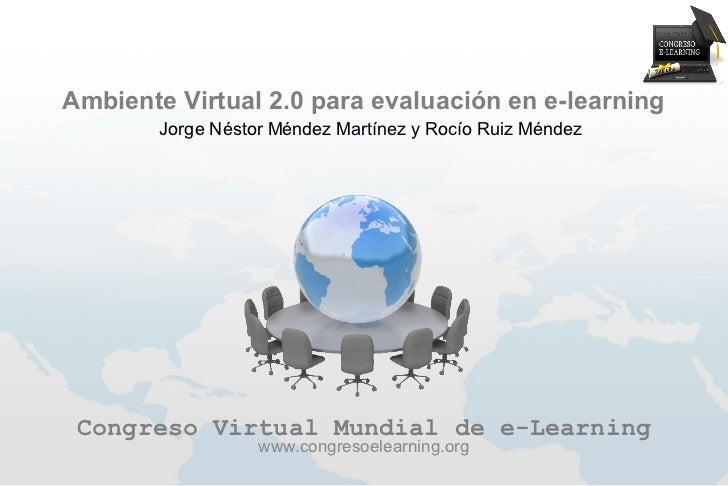Ambiente Virtual 2.0 para evaluación en e-learning        Jorge Néstor Méndez Martínez y Rocío Ruiz Méndez Congreso Virtua...