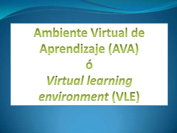 Ambiente Virtual de Aprendizaje (AVA) <br />ó <br />Virtual learningenvironment (VLE)<br />