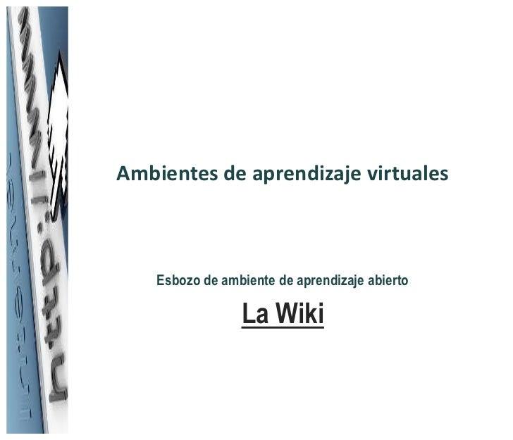Ambientes de aprendizaje virtuales    Esbozo de ambiente de aprendizaje abierto                 La Wiki
