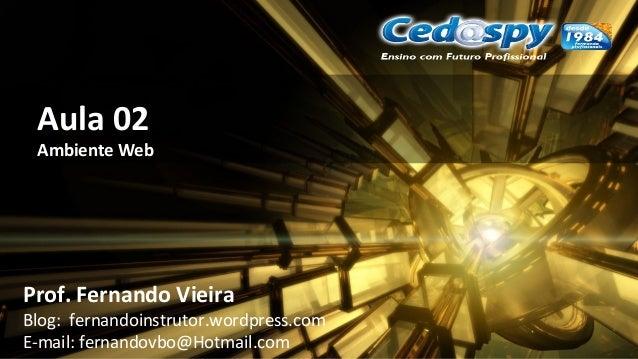 Aula 02 Ambiente Web Prof. Fernando Vieira Blog: fernandoinstrutor.wordpress.com E-mail: fernandovbo@Hotmail.com
