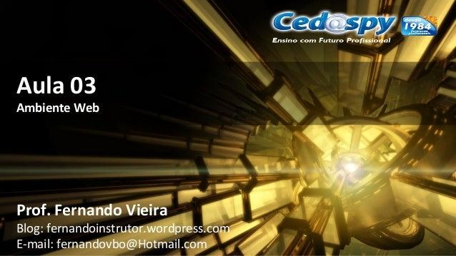 Aula 03 Ambiente Web Prof. Fernando Vieira Blog: fernandoinstrutor.wordpress.com E-mail: fernandovbo@Hotmail.com