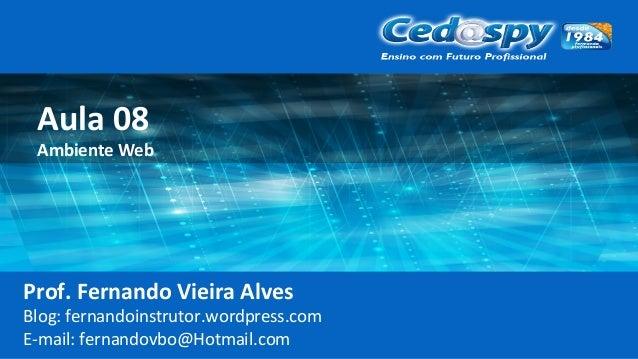 Aula 08 Ambiente Web Prof. Fernando Vieira Alves Blog: fernandoinstrutor.wordpress.com E-mail: fernandovbo@Hotmail.com