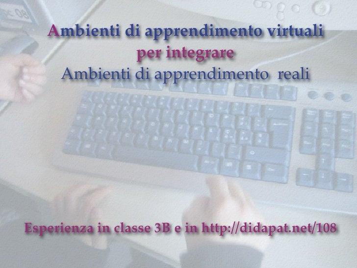 Ambienti di apprendimento virtuali              per integrare     Ambienti di apprendimento reali     Esperienza in classe...