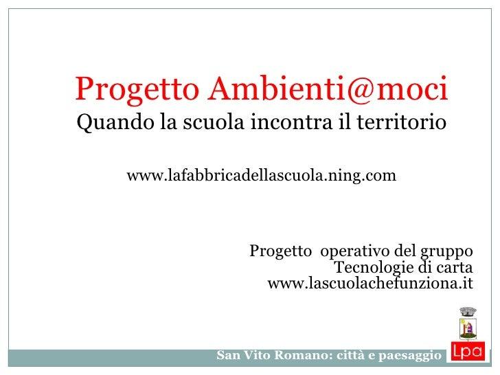 Progetto Ambienti@mociQuando la scuola incontra il territorio     www.lafabbricadellascuola.ning.com                    Pr...