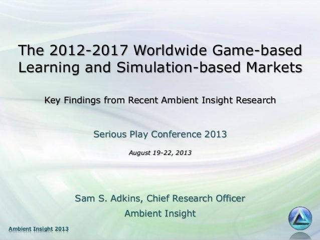 The 2012-2017 Worldwide Game-based Learning and Simulation-based Markets Key Findings from Recent Ambient Insight Research...