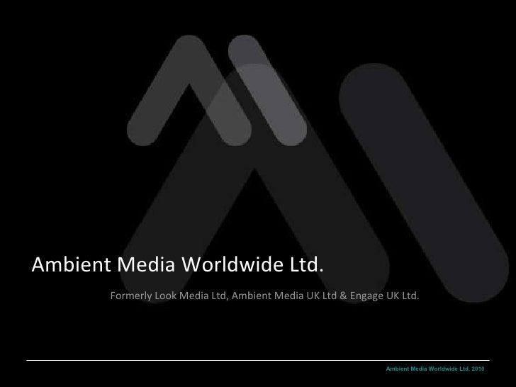 Ambient Media Worldwide Ltd. Formerly Look Media Ltd, Ambient Media UK Ltd & Engage UK Ltd.
