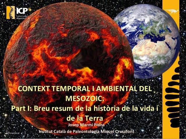 www.icp.cat CONTEXT TEMPORAL I AMBIENTAL DEL MESOZOIC: Part I: Breu resum de la història de la vida i de la Terra Josep Ma...