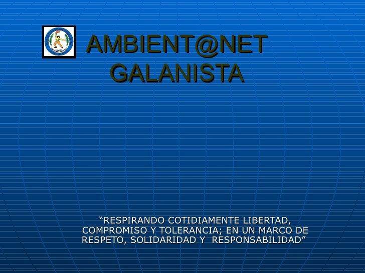"""AMBIENT@NET GALANISTA """" RESPIRANDO COTIDIAMENTE LIBERTAD, COMPROMISO Y TOLERANCIA; EN UN MARCO DE RESPETO, SOLIDARIDAD Y  ..."""