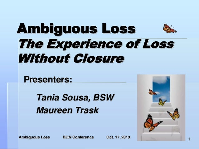 Ambiguous Loss The Experience of Loss Without Closure Presenters:  Tania Sousa, BSW Maureen Trask Ambiguous Loss  BON Conf...