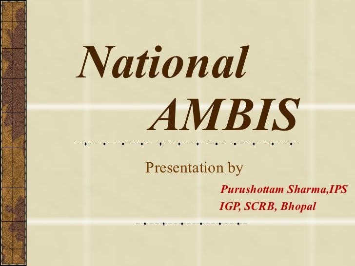 National   AMBIS Presentation by    Purushottam Sharma,IPS   IGP, SCRB, Bhopal