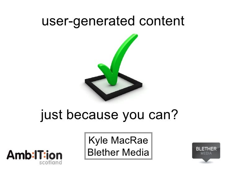 user-generated content <ul><li>just because you can? </li></ul>Kyle MacRae Blether Media