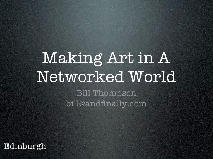 Making Art in A       Networked World                Bill Thompson             bill@andfinally.com    Edinburgh