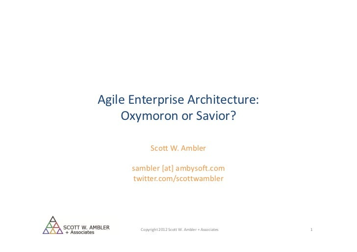 Agile Enterprise Architecture:    Oxymoron or Savior?             Scott W. Ambler      sambler [at] ambysoft.com      twit...