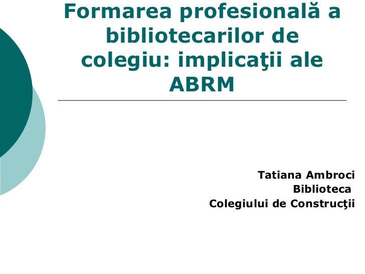Formarea profesională a bibliotecarilor de colegi u : implicaţii ale ABRM Tatiana  Ambroci Biblioteca  Colegiului de Const...