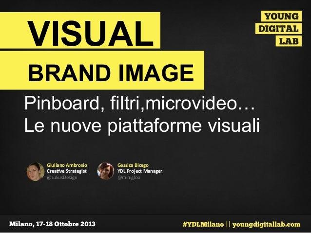 VISUAL BRAND IMAGE Pinboard, filtri,microvideo… Le nuove piattaforme visuali   Giuliano  Ambrosio   Crea0ve  Strat...