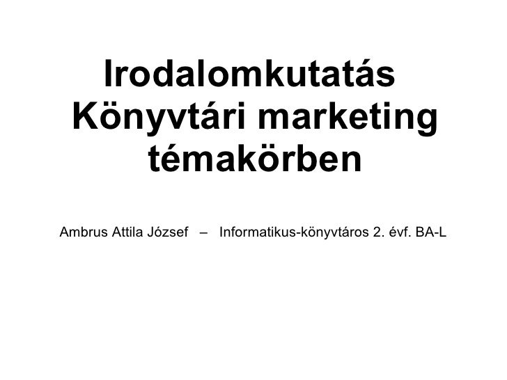 Irodalomkutatás  Könyvtári marketing témakörben Ambrus Attila József  –  Informatikus-könyvtáros 2. évf. BA-L