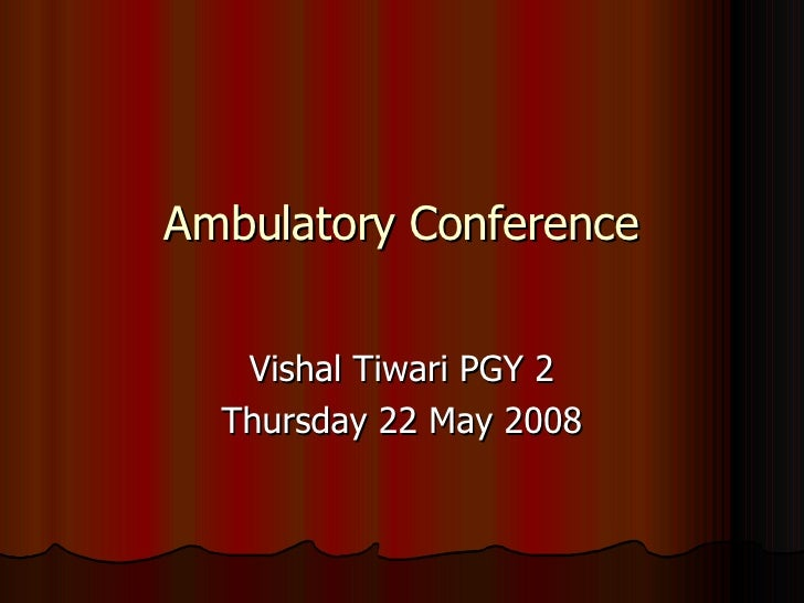 Ambulatory Conference Vishal Tiwari PGY 2 Thursday 22 May 2008