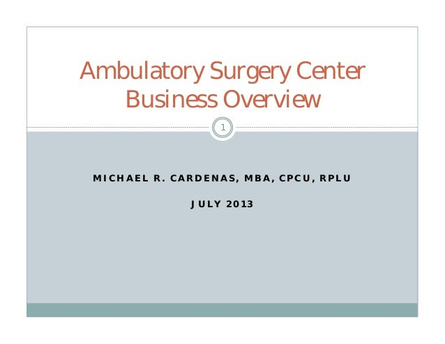 M I C H A E L R . C A R D E N A S , M B A , C P C U , R P L U J U L Y 2 0 1 3 Ambulatory Surgery Center Business Overview 1