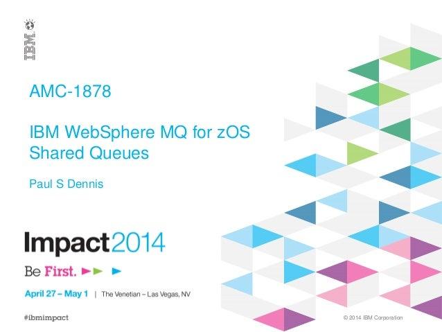 © 2014 IBM Corporation AMC-1878 IBM WebSphere MQ for zOS Shared Queues Paul S Dennis