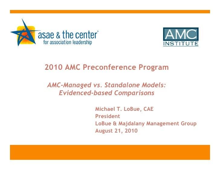 2010 AMC Preconference ProgramAMC-Managed vs. Standalone Models:   Evidenced-based Comparisons             Michael T. LoBu...