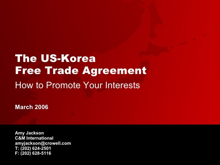 The US-Korea  Free Trade Agreement   How to Promote Your Interests Amy Jackson C&M International [email_address] T: (202) ...