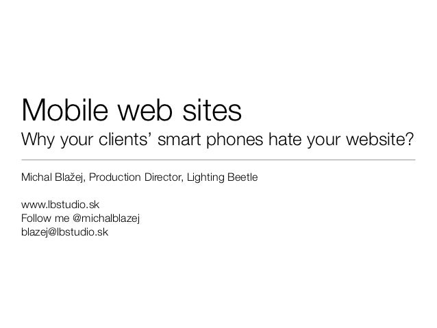 Mobile web sitesWhy your clients' smart phones hate your website?Michal Blažej, Production Director, Lighting Beetlewww.lb...