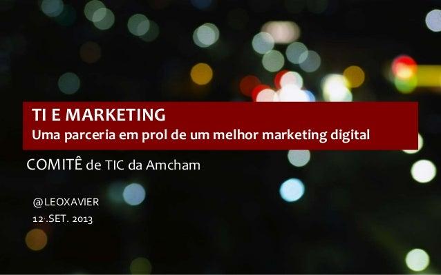 @LEOXAVIER 12..SET. 2013 TI E MARKETING Uma parceria em prol de um melhor marketing digital COMITÊ de TIC da Amcham