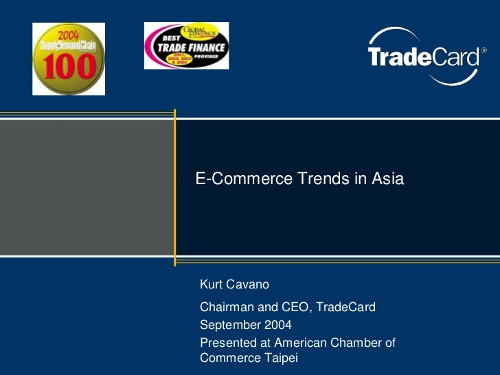 E-Commerce Trends in AsiaKurt CavanoChairman and CEO, TradeCardSeptember 2004Presented at American Chamber ofCommerce Taipei