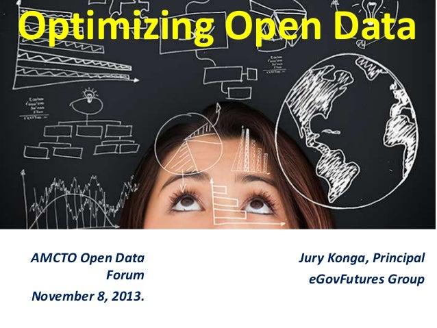 Optimizing Open Data  AMCTO Open Data Forum November 8, 2013.  Jury Konga, Principal eGovFutures Group