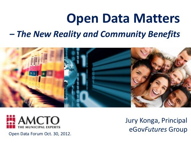 Open Data Matters– The New Reality and Community Benefits                                   Jury Konga, PrincipalOpen Data...