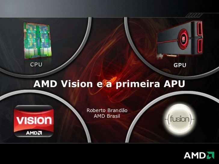 CPU<br />GPU<br />AMD Vision e a primeira APU<br />Roberto Brandão<br />AMD Brasil<br />