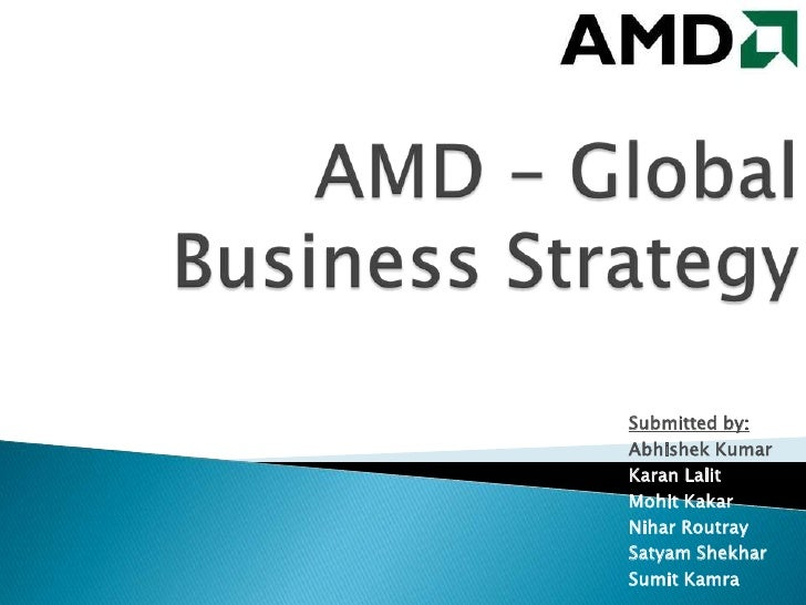 AMD – Global Business Strategy<br />Submitted by:<br />Abhishek Kumar <br />Karan Lalit<br />Mohit Kakar<br />Nihar Routra...