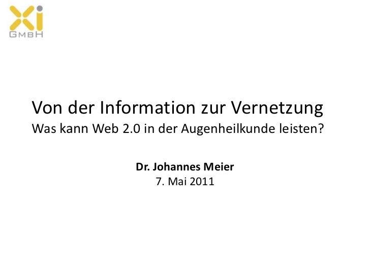 Von der Information zur Vernetzung Was kann Web 2.0 in der Augenheilkunde leisten?<br />Dr. Johannes Meier7. Mai 2011<br />