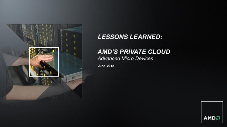 LESSONS LEARNED:AMD'S PRIVATE CLOUDAdvanced Micro DevicesJune 2012