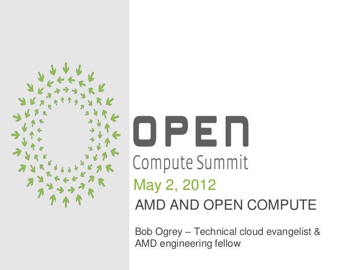 May 2, 2012AMD AND OPEN COMPUTEBob Ogrey – Technical cloud evangelist &AMD engineering fellow