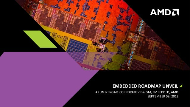 EMBEDDED ROADMAP UNVEIL ARUN IYENGAR, CORPORATE VP & GM, EMBEDDED, AMD SEPTEMBER 09, 2013