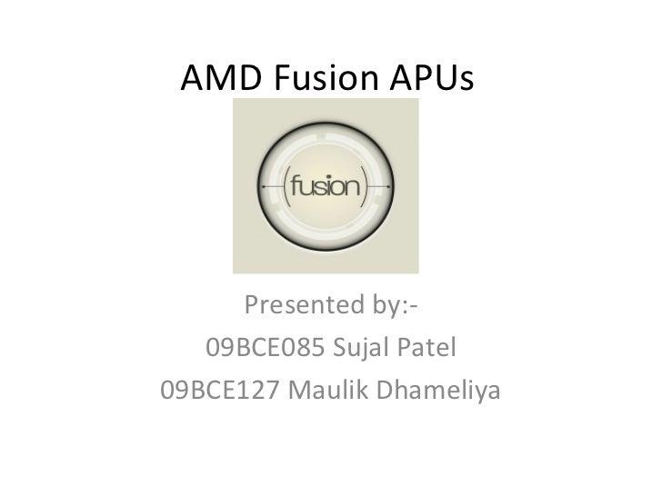 AMD Fusion APUs Presented by:- 09BCE085 Sujal Patel 09BCE127 Maulik Dhameliya