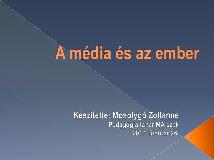 A média és az ember<br />Készítette: Mosolygó Zoltánné<br />Pedagógia tanár MA szak<br />2010. február 26.<br />